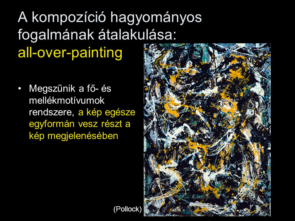 A kompozíció hagyományos fogalmának átalakulása: all-over-painting •Megszűnik a fő- és mellékmotívumok rendszere, a kép egésze egyformán vesz részt a
