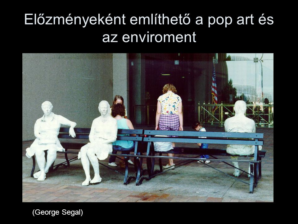 Előzményeként említhető a pop art és az enviroment (George Segal)