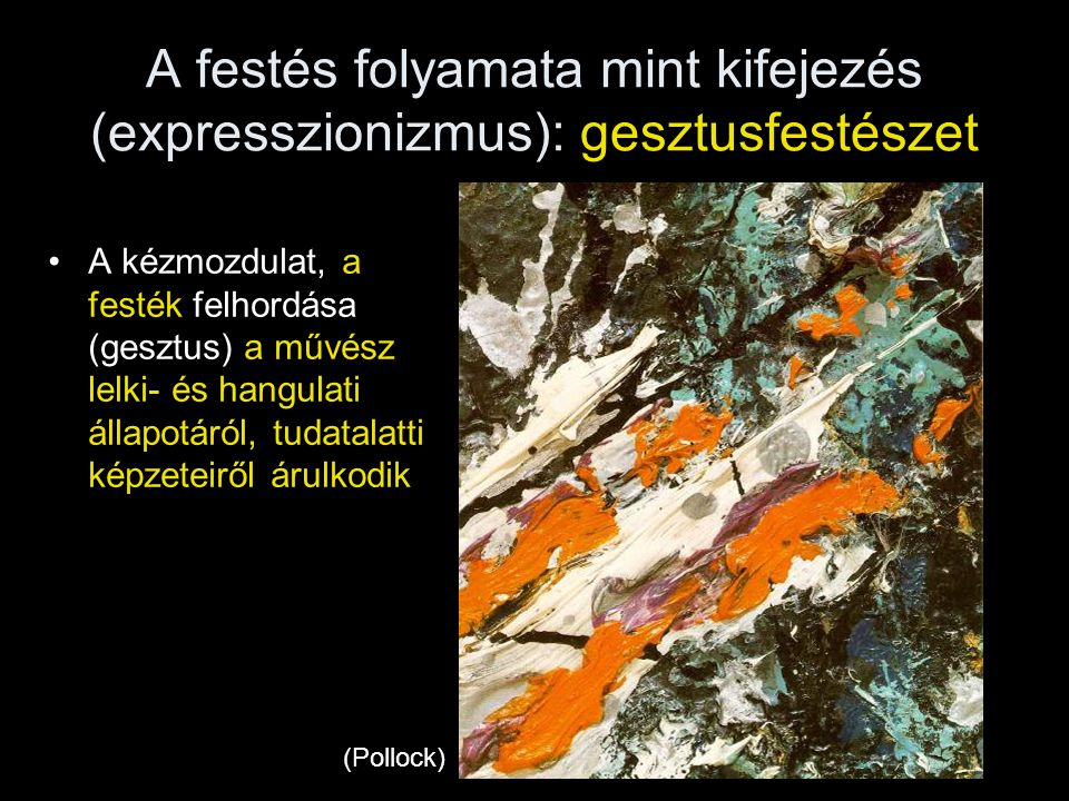 A festés folyamata mint kifejezés (expresszionizmus): gesztusfestészet •A kézmozdulat, a festék felhordása (gesztus) a művész lelki- és hangulati álla