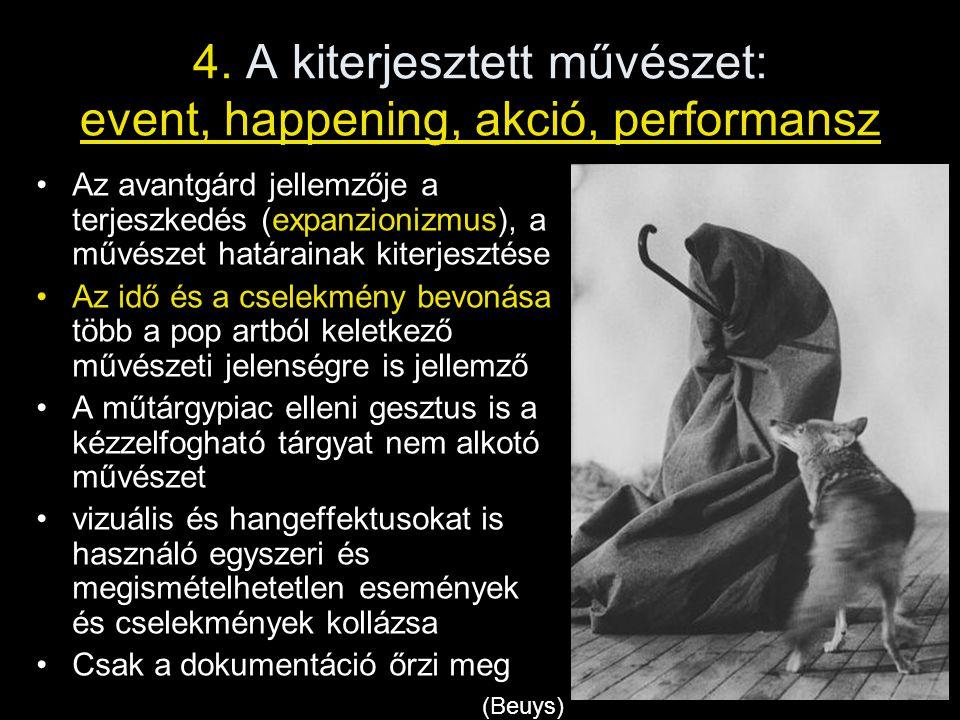 4. A kiterjesztett művészet: event, happening, akció, performansz •Az avantgárd jellemzője a terjeszkedés (expanzionizmus), a művészet határainak kite