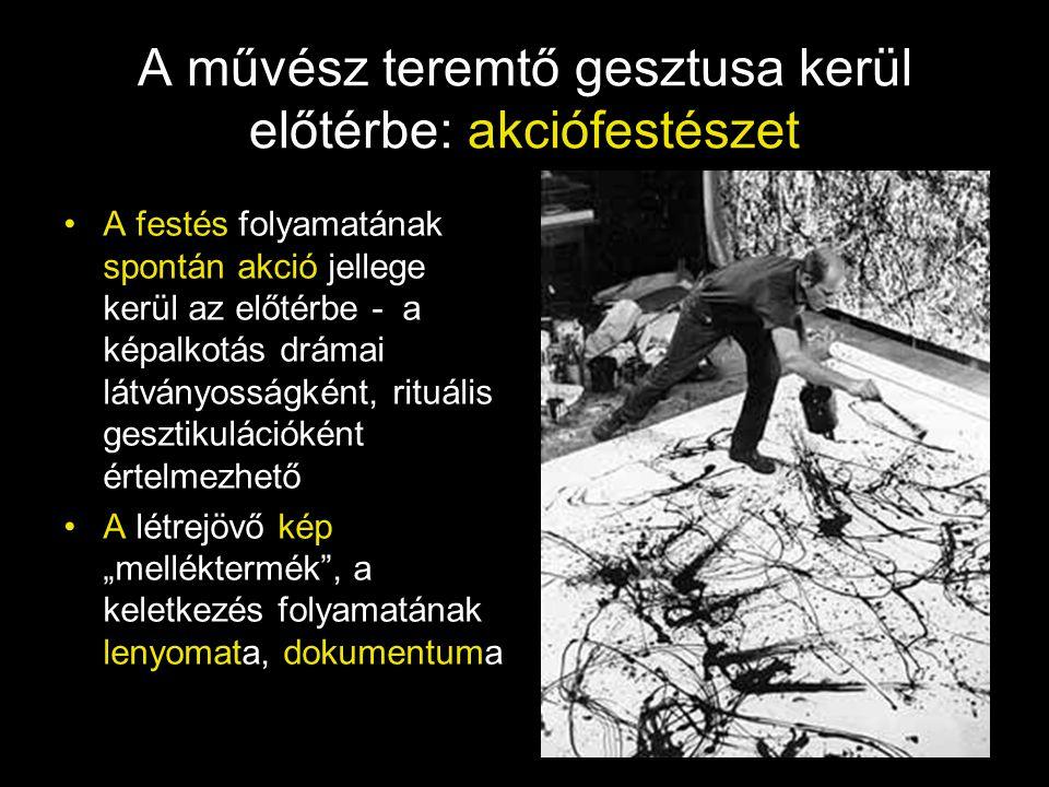 Legjelentősebb alakja: Jackson Pollock •Az ő képei teljes értékű műalkotások, a felületek élnek, lélegeznek, hitelesen közvetítik az alkotás közvetlenségét, az indulatok hullámzását, az alkotó lelki feszültségét