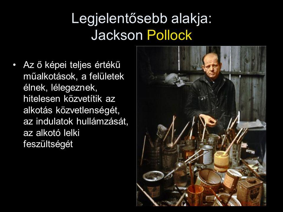 Legjelentősebb alakja: Jackson Pollock •Az ő képei teljes értékű műalkotások, a felületek élnek, lélegeznek, hitelesen közvetítik az alkotás közvetlen