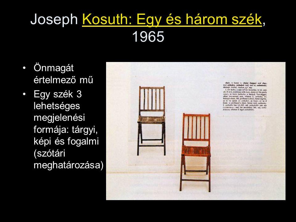 Joseph Kosuth: Egy és három szék, 1965 •Önmagát értelmező mű •Egy szék 3 lehetséges megjelenési formája: tárgyi, képi és fogalmi (szótári meghatározás