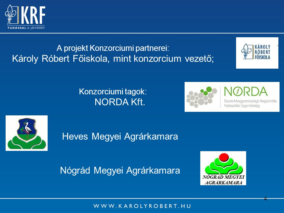 4 A projekt Konzorciumi partnerei: Károly Róbert Főiskola, mint konzorcium vezető; Konzorciumi tagok: NORDA Kft. Heves Megyei Agrárkamara Nógrád Megye