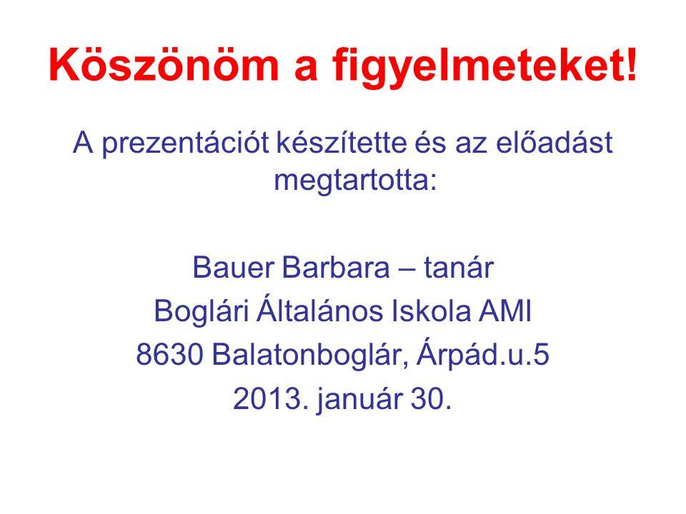 Köszönöm a figyelmeteket! A prezentációt készítette és az előadást megtartotta: Bauer Barbara – tanár Boglári Általános Iskola AMI 8630 Balatonboglár,