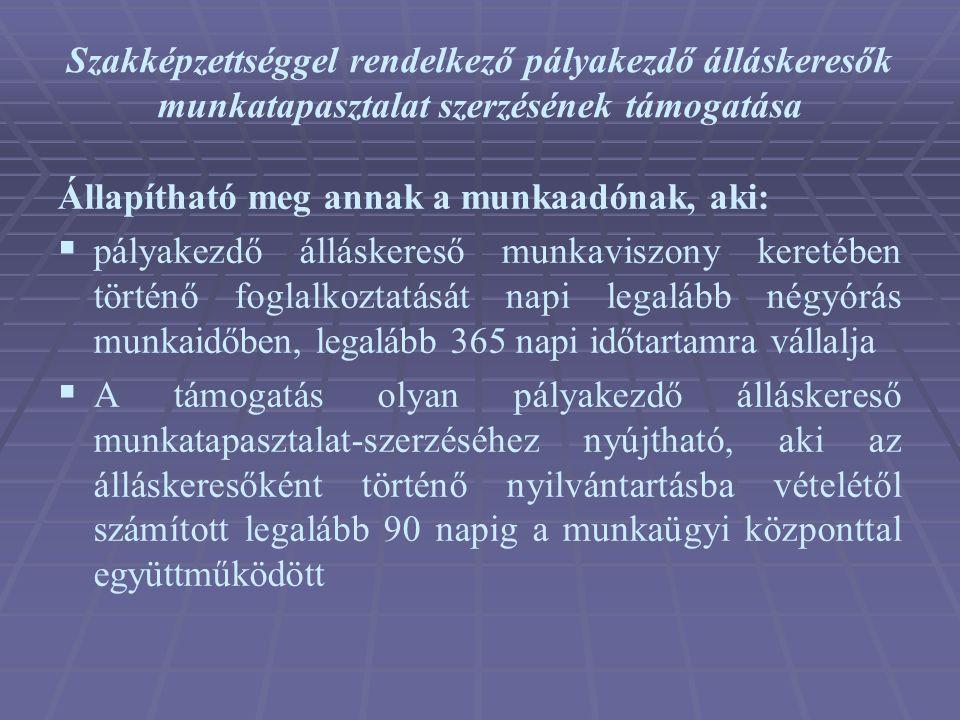 Szakképzettséggel rendelkező pályakezdő álláskeresők munkatapasztalat szerzésének támogatása Állapítható meg annak a munkaadónak, aki:  pályakezdő ál