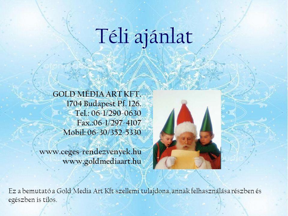 Téli ajánlat GOLD MÉDIA ART KFT. 1704 Budapest Pf. 126. Tel.: 06-1/290-0630 Fax.:06-1/297-4107 Mobil: 06-30/352-5330 www.ceges-rendezvenyek.hu www.gol