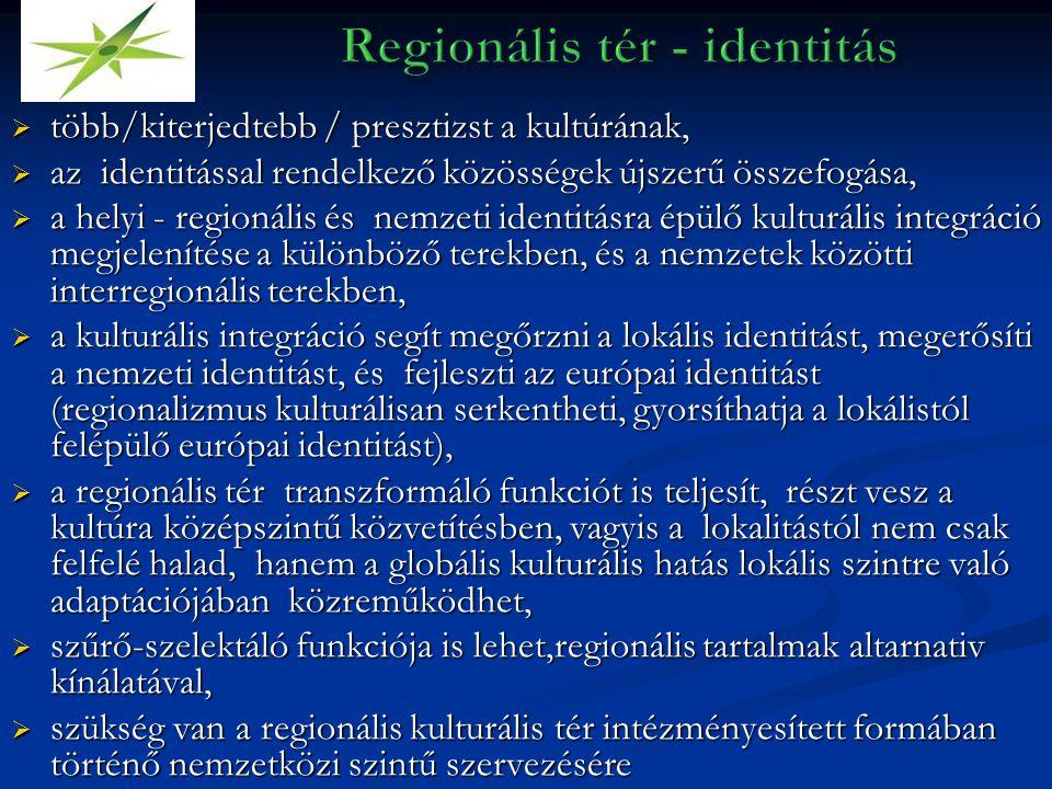  több/kiterjedtebb / presztizst a kultúrának,  az identitással rendelkező közösségek újszerű összefogása,  a helyi - regionális és nemzeti identitásra épülő kulturális integráció megjelenítése a különböző terekben, és a nemzetek közötti interregionális terekben,  a kulturális integráció segít megőrzni a lokális identitást, megerősíti a nemzeti identitást, és fejleszti az európai identitást (regionalizmus kulturálisan serkentheti, gyorsíthatja a lokálistól felépülő európai identitást),  a regionális tér transzformáló funkciót is teljesít, részt vesz a kultúra középszintű közvetítésben, vagyis a lokalitástól nem csak felfelé halad, hanem a globális kulturális hatás lokális szintre való adaptációjában közreműködhet,  szűrő-szelektáló funkciója is lehet,regionális tartalmak altarnativ kínálatával,  szükség van a regionális kulturális tér intézményesített formában történő nemzetközi szintű szervezésére