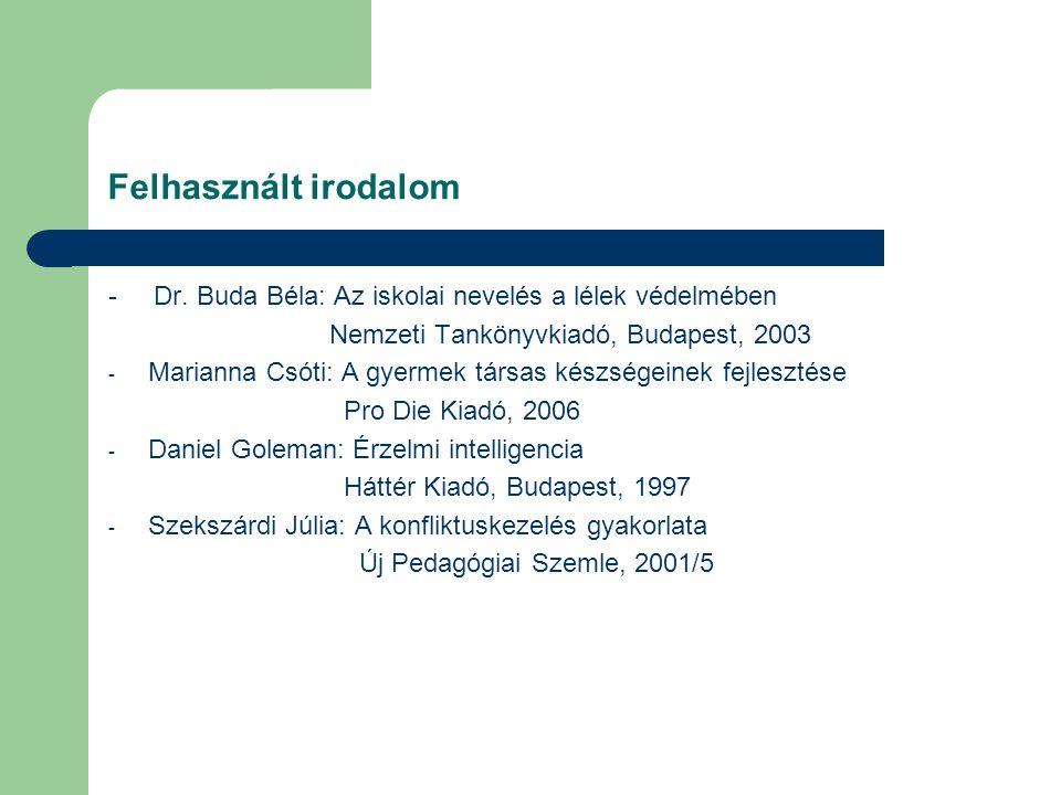Felhasznált irodalom - Dr. Buda Béla: Az iskolai nevelés a lélek védelmében Nemzeti Tankönyvkiadó, Budapest, 2003 - Marianna Csóti: A gyermek társas k