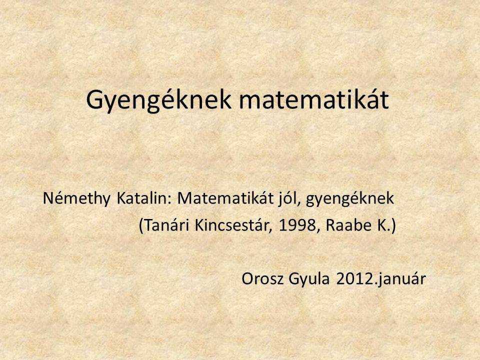 Gyengéknek matematikát Némethy Katalin: Matematikát jól, gyengéknek (Tanári Kincsestár, 1998, Raabe K.) Orosz Gyula 2012.január