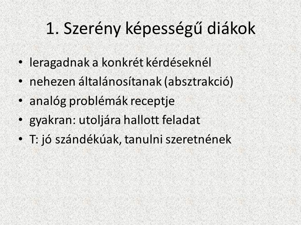 1. Szerény képességű diákok • leragadnak a konkrét kérdéseknél • nehezen általánosítanak (absztrakció) • analóg problémák receptje • gyakran: utoljára