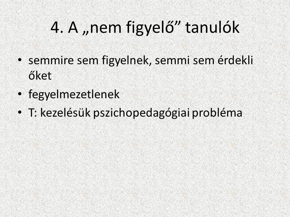 """4. A """"nem figyelő"""" tanulók • semmire sem figyelnek, semmi sem érdekli őket • fegyelmezetlenek • T: kezelésük pszichopedagógiai probléma"""