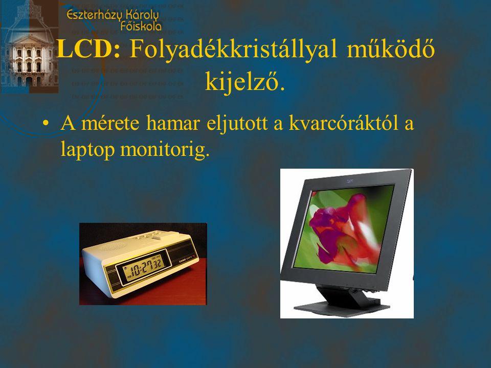 LCD: Folyadékkristállyal működő kijelző. •A mérete hamar eljutott a kvarcóráktól a laptop monitorig.