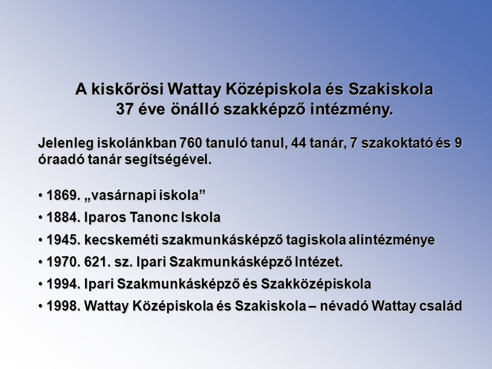 A kiskőrösi Wattay Középiskola és Szakiskola 37 éve önálló szakképző intézmény. Jelenleg iskolánkban 760 tanuló tanul, 44 tanár, 7 szakoktató és 9 óra