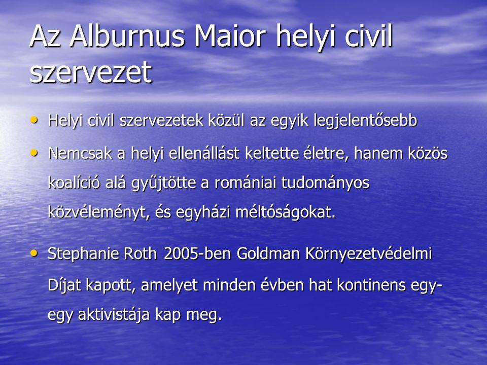 Az Alburnus Maior helyi civil szervezet • Helyi civil szervezetek közül az egyik legjelentősebb • Nemcsak a helyi ellenállást keltette életre, hanem közös koalíció alá gyűjtötte a romániai tudományos közvéleményt, és egyházi méltóságokat.