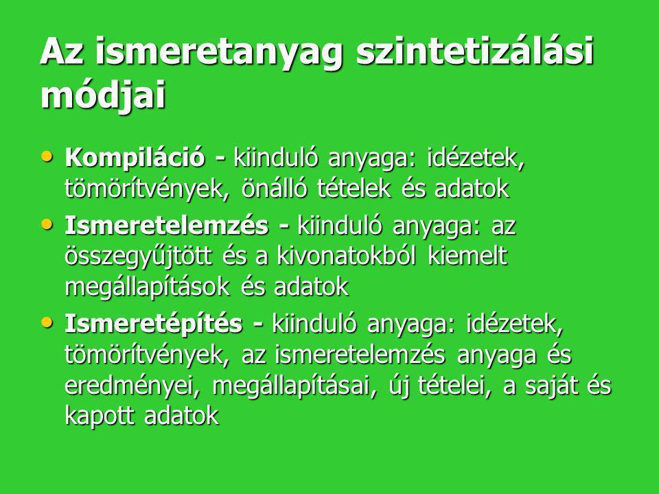 SZINTÉZIS I: Kompiláció • A kompiláció kiinduló anyaga: idézetek, tömörítvények, önálló tételek és adatok • Feldolgozási formái (kötelező a KORREKT IRODALMI HIVATKOZÁS!): –Változatlanul felhasznált tömörítvények és idézetek saját magyarázó összekötő szöveggel –Az előbbi értékeléssel és összehasonlítással kiegészítve –Az előbbi saját adatokkal kiegészítve