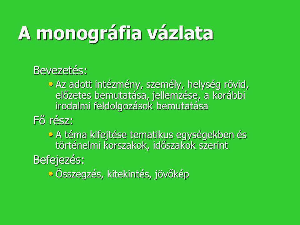 A monográfia vázlata Bevezetés: • Az adott intézmény, személy, helység rövid, előzetes bemutatása, jellemzése, a korábbi irodalmi feldolgozások bemuta