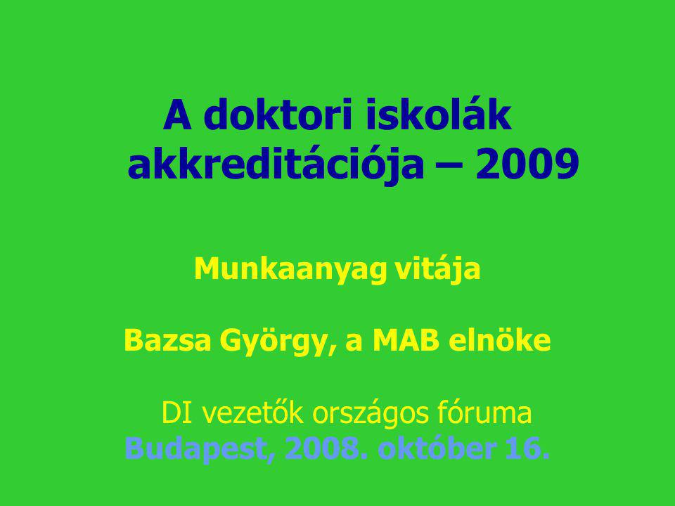 A doktori iskolák akkreditációja – 2009 Munkaanyag vitája Bazsa György, a MAB elnöke DI vezetők országos fóruma Budapest, 2008. október 16.