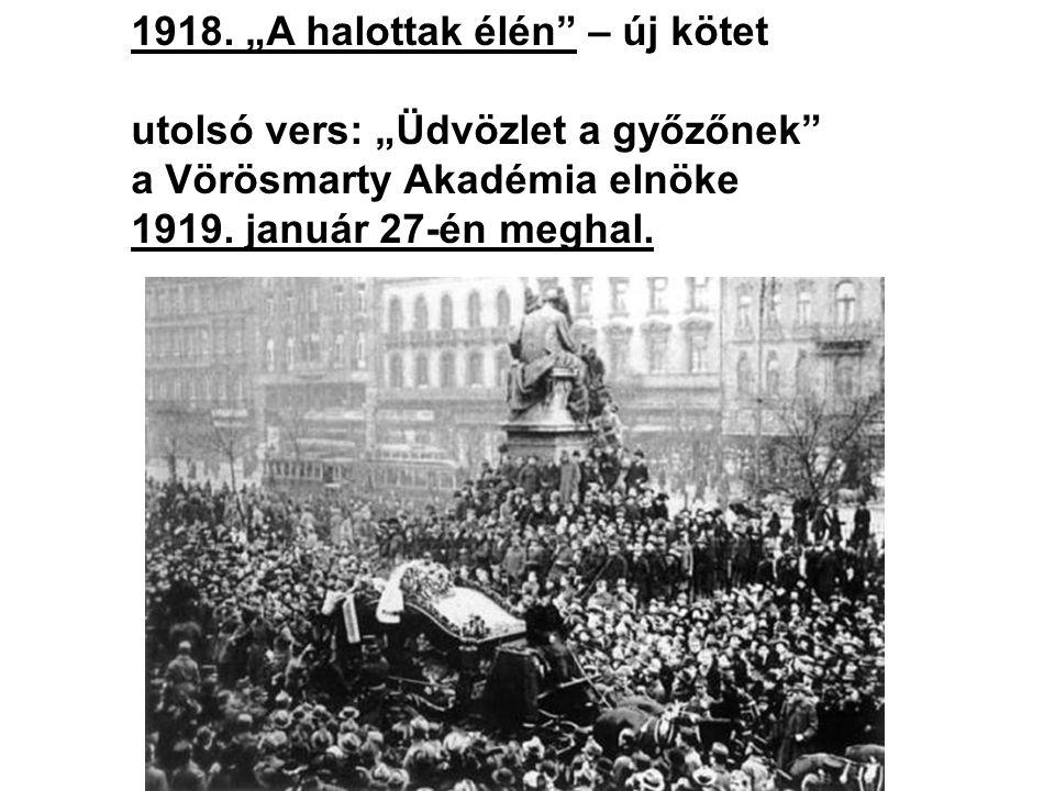 """1918. """"A halottak élén"""" – új kötet utolsó vers: """"Üdvözlet a győzőnek"""" a Vörösmarty Akadémia elnöke 1919. január 27-én meghal."""