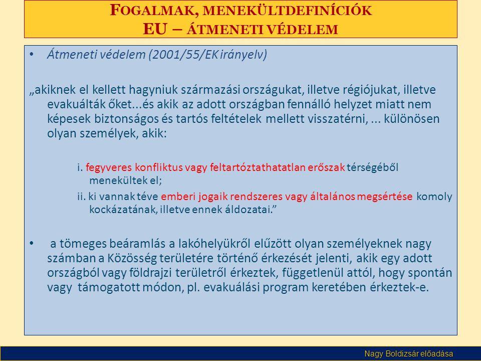 """Nagy Boldizsár előadása F OGALMAK, MENEKÜLTDEFINÍCIÓK EU – ÁTMENETI VÉDELEM • Átmeneti védelem (2001/55/EK irányelv) """"akiknek el kellett hagyniuk származási országukat, illetve régiójukat, illetve evakuálták őket...és akik az adott országban fennálló helyzet miatt nem képesek biztonságos és tartós feltételek mellett visszatérni,..."""