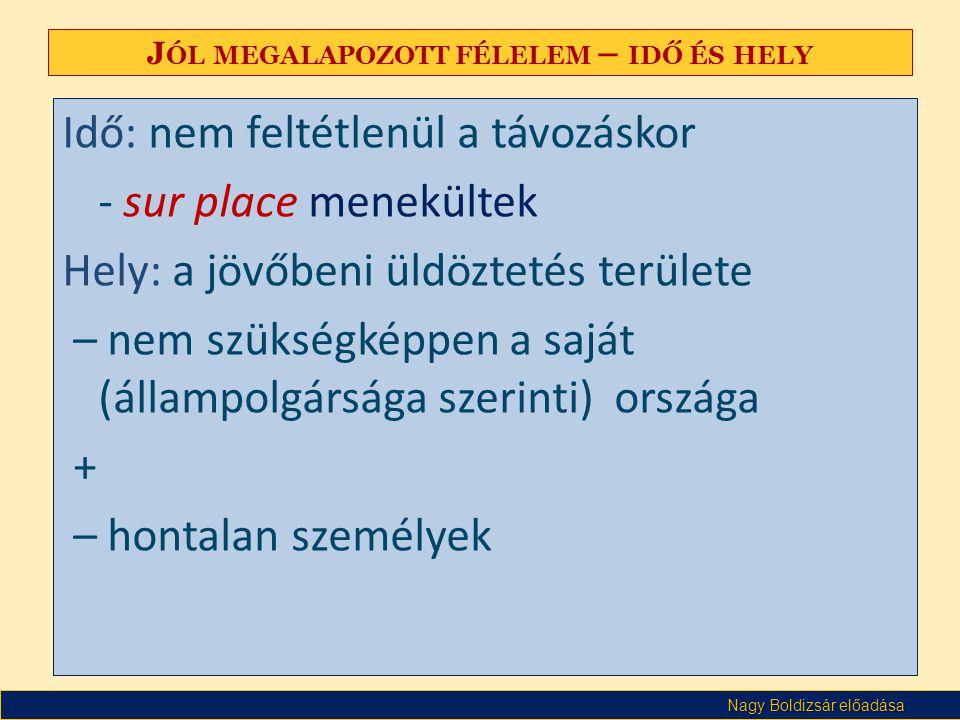 Nagy Boldizsár előadása J ÓL MEGALAPOZOTT FÉLELEM – IDŐ ÉS HELY Idő: nem feltétlenül a távozáskor - sur place menekültek Hely: a jövőbeni üldöztetés t