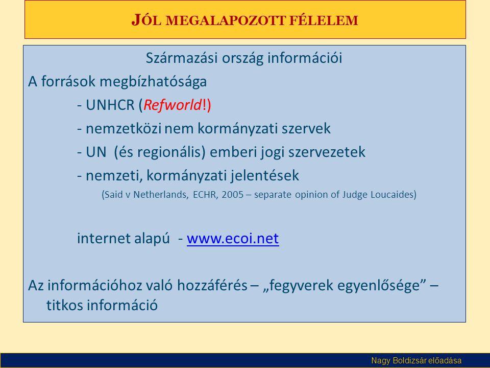 """Nagy Boldizsár előadása J ÓL MEGALAPOZOTT FÉLELEM Származási ország információi A források megbízhatósága - UNHCR (Refworld!) - nemzetközi nem kormányzati szervek - UN (és regionális) emberi jogi szervezetek - nemzeti, kormányzati jelentések (Said v Netherlands, ECHR, 2005 – separate opinion of Judge Loucaides) internet alapú - www.ecoi.netwww.ecoi.net Az információhoz való hozzáférés – """"fegyverek egyenlősége – titkos információ"""