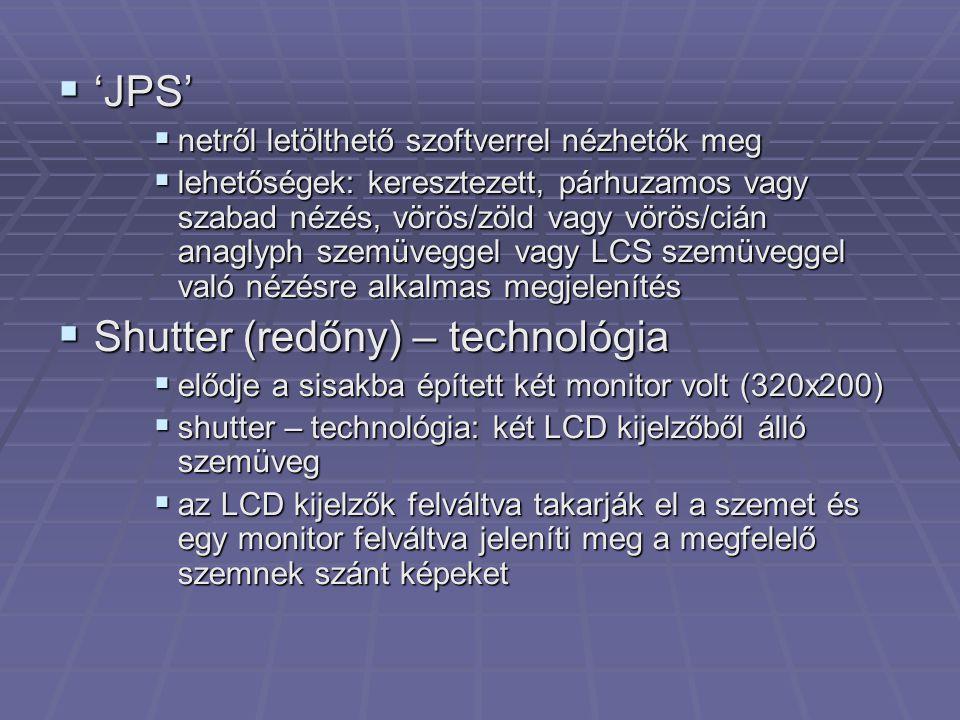  'JPS'  netről letölthető szoftverrel nézhetők meg  lehetőségek: keresztezett, párhuzamos vagy szabad nézés, vörös/zöld vagy vörös/cián anaglyph szemüveggel vagy LCS szemüveggel való nézésre alkalmas megjelenítés  Shutter (redőny) – technológia  elődje a sisakba épített két monitor volt (320x200)  shutter – technológia: két LCD kijelzőből álló szemüveg  az LCD kijelzők felváltva takarják el a szemet és egy monitor felváltva jeleníti meg a megfelelő szemnek szánt képeket