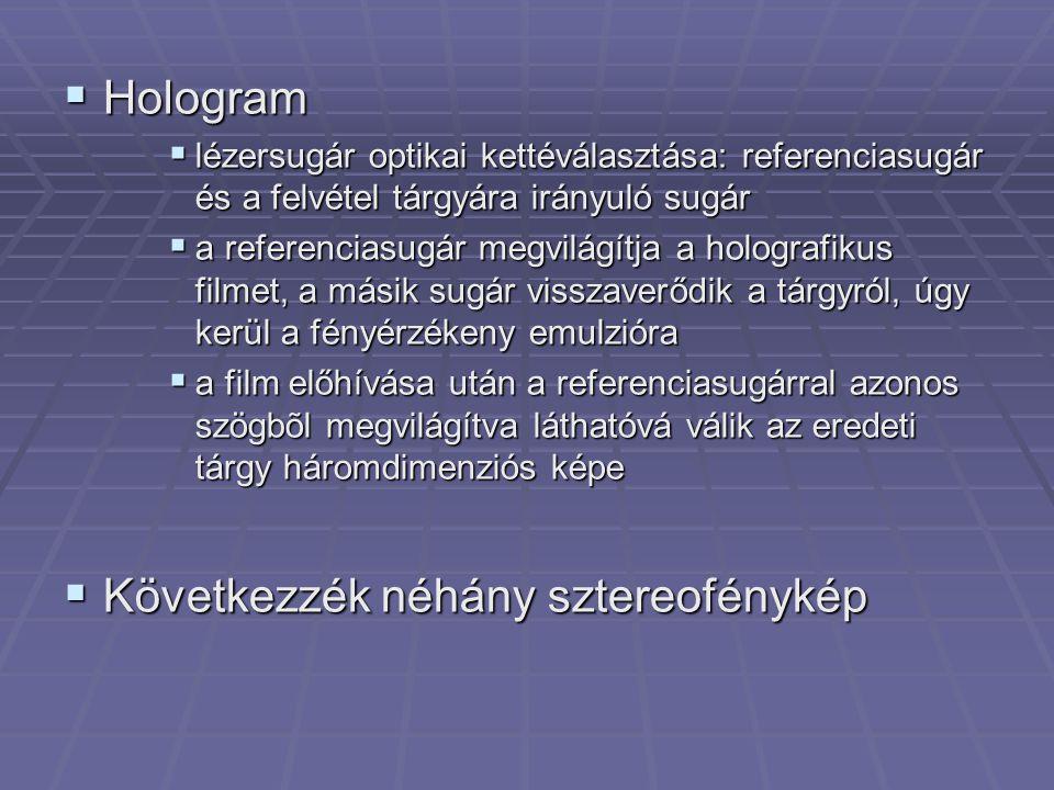  Hologram  lézersugár optikai kettéválasztása: referenciasugár és a felvétel tárgyára irányuló sugár  a referenciasugár megvilágítja a holografikus filmet, a másik sugár visszaverődik a tárgyról, úgy kerül a fényérzékeny emulzióra  a film előhívása után a referenciasugárral azonos szögbõl megvilágítva láthatóvá válik az eredeti tárgy háromdimenziós képe  Következzék néhány sztereofénykép