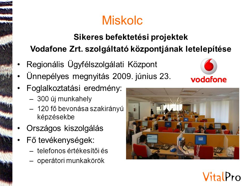 Miskolc Sikeres befektetési projektek Vodafone Zrt. szolgáltató központjának letelepítése •Regionális Ügyfélszolgálati Központ •Ünnepélyes megnyitás 2