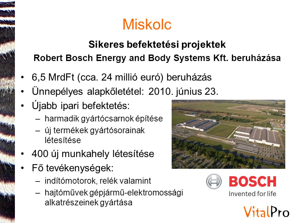 Miskolc Telephelyfejlesztés: •10 projekt Miskolcon, ebből 5 projekt a Miskolci Ipari Parkban, ebből 3 projekt a Mechaparkban •Megítélt támogatás: mintegy 800 MFt (2,9 millió euró) Ipartelepítés: •2 projekt a Miskolci Ipari Parkban (MIP) •Megítélt támogatás: több mint 1,5 Mrd Ft (5,5 millió euró) Sikeres telephelyfejlesztési és ipartelepítési pályázatok