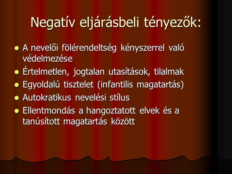 Negatív eljárásbeli tényezők:  A nevelői fölérendeltség kényszerrel való védelmezése  Értelmetlen, jogtalan utasítások, tilalmak  Egyoldalú tisztel