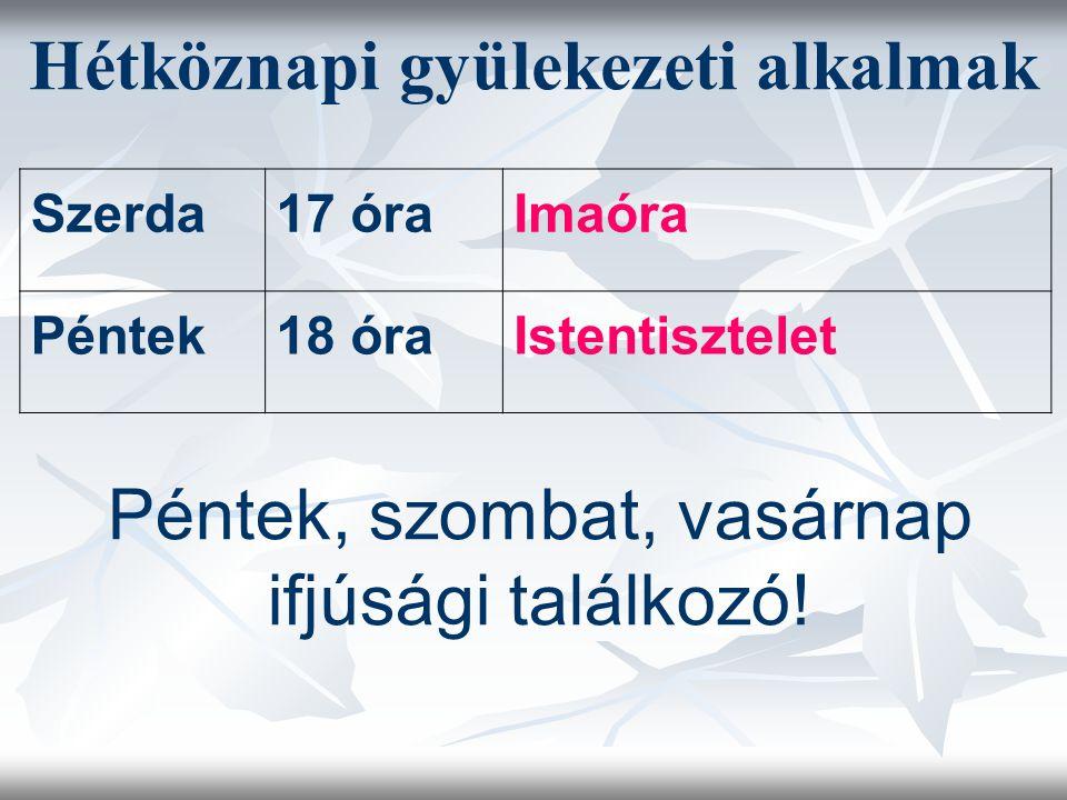 Hétköznapi gyülekezeti alkalmak Szerda17 óraImaóra Péntek18 óraIstentisztelet Péntek, szombat, vasárnap ifjúsági találkozó!