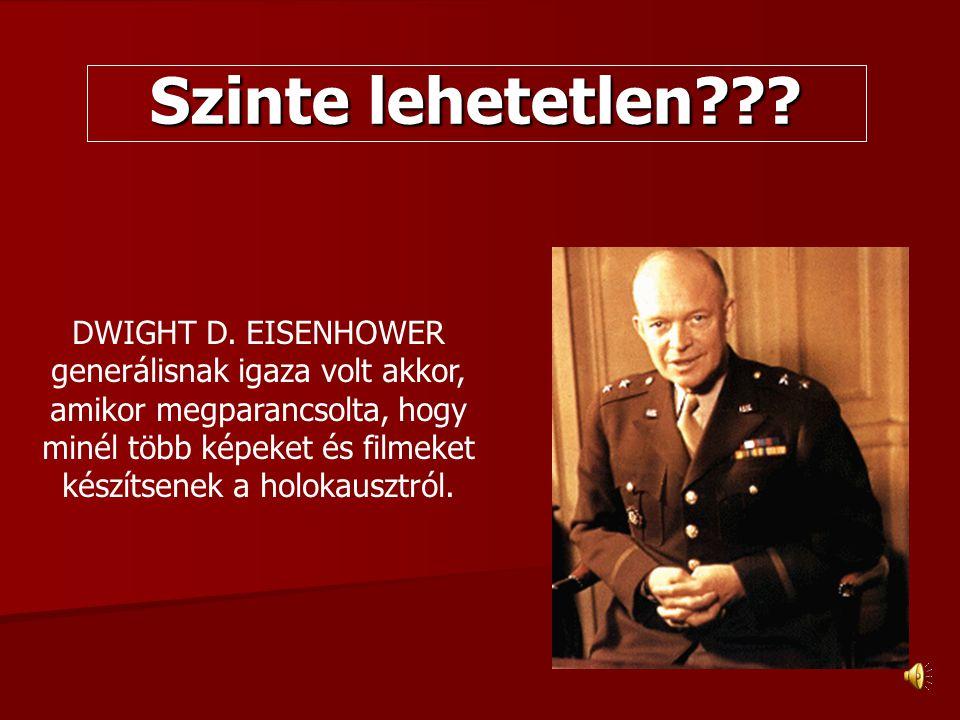 Szinte lehetetlen??? DWIGHT D. EISENHOWER generálisnak igaza volt akkor, amikor megparancsolta, hogy minél több képeket és filmeket készítsenek a holo