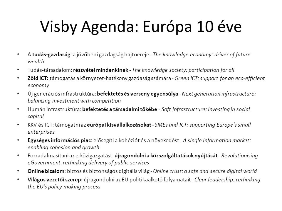 Visby Agenda: Európa 10 éve • A tudás-gazdaság: a jövőbeni gazdagság hajtóereje ‑ The knowledge economy: driver of future wealth • Tudás-társadalom: részvétel mindenkinek ‑ The knowledge society: participation for all • Zöld ICT: támogatás a környezet-hatékony gazdaság számára ‑ Green ICT: support for an eco-efficient economy • Új generációs infrastruktúra: befektetés és verseny egyensúlya ‑ Next generation infrastructure: balancing investment with competition • Humán infrastruktúra: befektetés a társadalmi tőkébe ‑ Soft infrastructure: investing in social capital • KKV és ICT: támogatni az európai kisvállalkozásokat ‑ SMEs and ICT: supporting Europe's small enterprises • Egységes információs piac: elősegíti a kohéziót és a növekedést ‑ A single information market: enabling cohesion and growth • Forradalmasítani az e-közigazgatást: újragondolni a közszolgáltatások nyújtását ‑ Revolutionising eGovernment: rethinking delivery of public services • Online bizalom: biztos és biztonságos digitális világ ‑ Online trust: a safe and secure digital world • Világos vezetői szerep: újragondolni az EU politikaalkotó folyamatait ‑ Clear leadership: rethinking the EU's policy making process