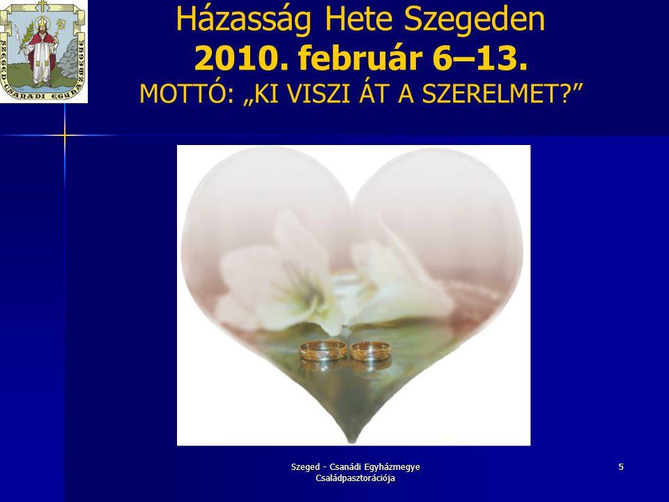 """Szeged - Csanádi Egyházmegye Családpasztorációja 16 """"A házastársi szeretet-kapcsolat megélésének erősítése  Házasok lelki gyakorlata  Egyházmegyei Családnap Kétsoprony (Férfi és nő különbözősége)  Egyházmegyei Családnap Pusztamérges (Az EGÉSZ-séges család,a család egységének művészete)  Krízisben lévő családok segítése"""