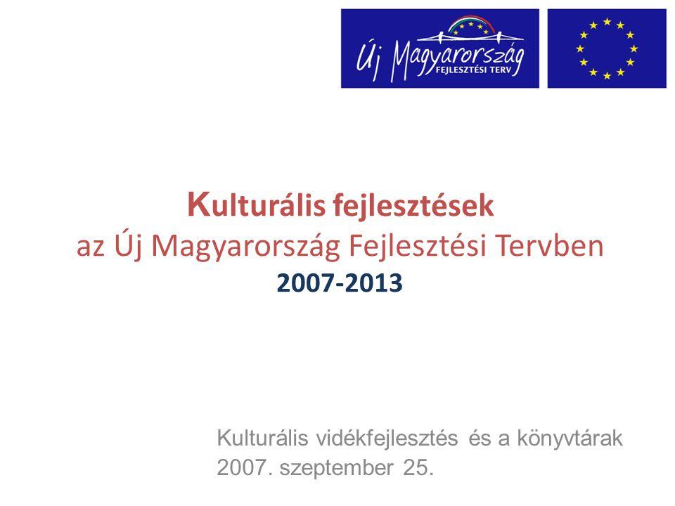 K ulturális fejlesztések az Új Magyarország Fejlesztési Tervben 2007-2013 Kulturális vidékfejlesztés és a könyvtárak 2007.