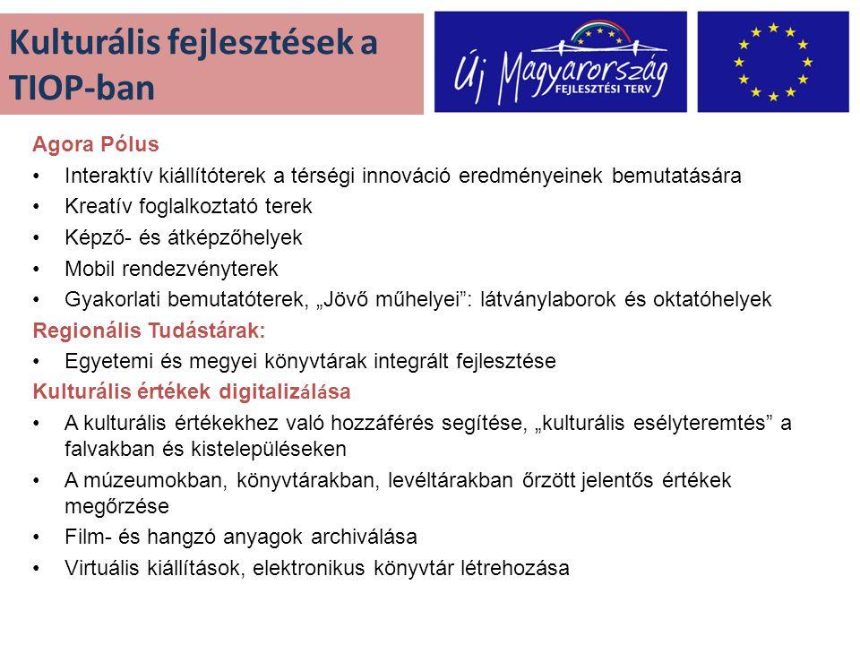 """Kulturális fejlesztések a TIOP-ban Agora Pólus •Interaktív kiállítóterek a térségi innováció eredményeinek bemutatására •Kreatív foglalkoztató terek •Képző- és átképzőhelyek •Mobil rendezvényterek •Gyakorlati bemutatóterek, """"Jövő műhelyei : látványlaborok és oktatóhelyek Regionális Tudástárak: •Egyetemi és megyei könyvtárak integrált fejlesztése Kulturális értékek digitaliz á l á sa •A kulturális értékekhez való hozzáférés segítése, """"kulturális esélyteremtés a falvakban és kistelepüléseken •A múzeumokban, könyvtárakban, levéltárakban őrzött jelentős értékek megőrzése •Film- és hangzó anyagok archiválása •Virtuális kiállítások, elektronikus könyvtár létrehozása"""