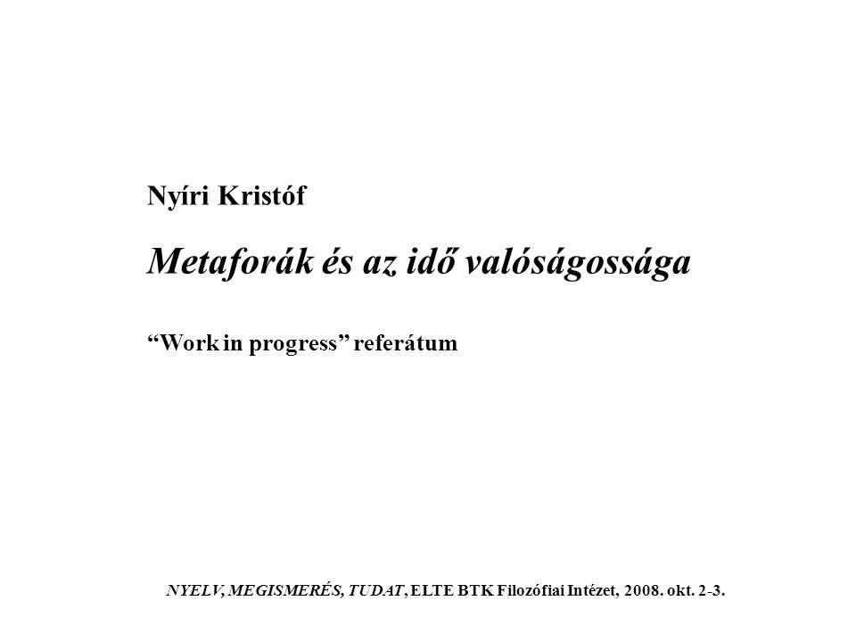 Nyíri Kristóf Metaforák és az idő valóságossága Work in progress referátum NYELV, MEGISMERÉS, TUDAT, ELTE BTK Filozófiai Intézet, 2008.