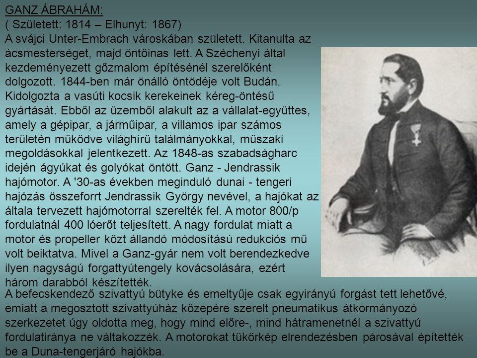 GANZ ÁBRAHÁM: ( Született: 1814 – Elhunyt: 1867) A svájci Unter-Embrach városkában született. Kitanulta az ácsmesterséget, majd öntőinas lett. A Széch