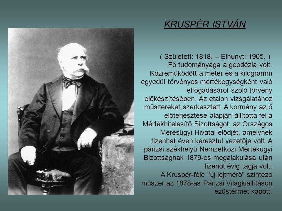 KRUSPÉR ISTVÁN ( Született: 1818. – Elhunyt: 1905. ) Fő tudományága a geodézia volt. Közreműködött a méter és a kilogramm egyedül törvényes mértékegys