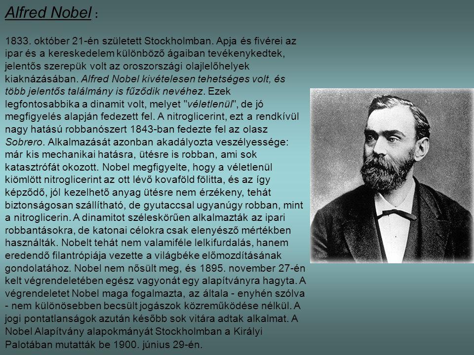 Alfred Nobel : 1833. október 21-én született Stockholmban. Apja és fivérei az ipar és a kereskedelem különböző ágaiban tevékenykedtek, jelentős szerep