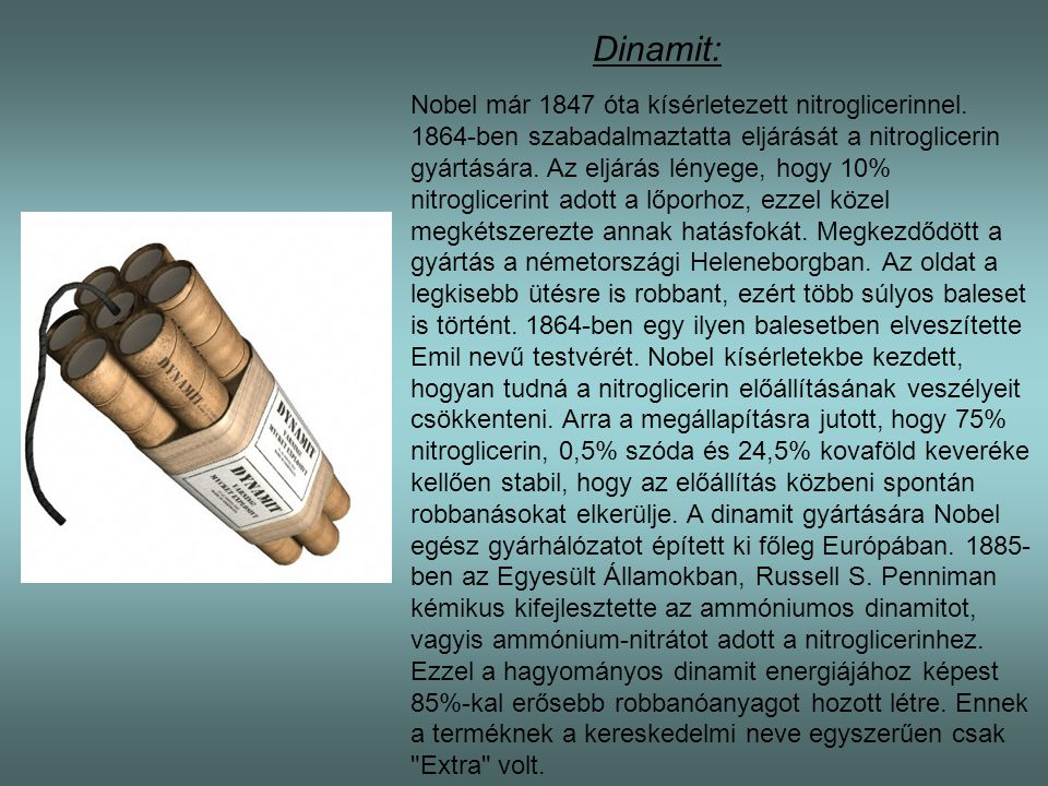 Dinamit: Nobel már 1847 óta kísérletezett nitroglicerinnel. 1864-ben szabadalmaztatta eljárását a nitroglicerin gyártására. Az eljárás lényege, hogy 1