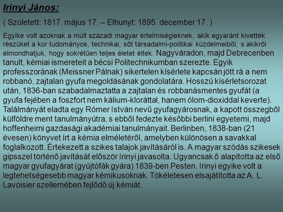 Irinyi János: ( Született: 1817. május 17. – Elhunyt: 1895. december 17. ) Egyike volt azoknak a múlt századi magyar értelmiségieknek, akik egyaránt k