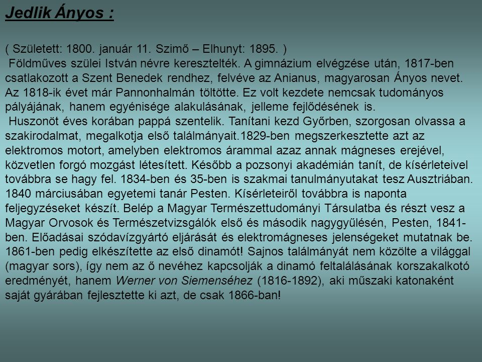 Jedlik Ányos : ( Született: 1800. január 11. Szimő – Elhunyt: 1895. ) Földműves szülei István névre keresztelték. A gimnázium elvégzése után, 1817-ben