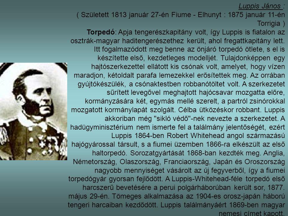 Luppis János : ( Született 1813 január 27-én Fiume - Elhunyt : 1875 január 11-én Torrigia ) Torpedó: Apja tengerészkapitány volt, így Luppis is fiatalon az osztrák-magyar haditengerészethez került, ahol fregattkapitány lett.