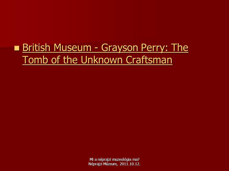 Mi a néprajzi muzeológia ma? Néprajzi Múzeum, 2011.10.12.  British Museum - Grayson Perry: The Tomb of the Unknown Craftsman British Museum - Grayson