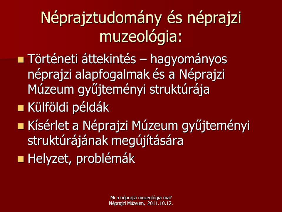 Mi a néprajzi muzeológia ma? Néprajzi Múzeum, 2011.10.12. Néprajztudomány és néprajzi muzeológia:  Történeti áttekintés – hagyományos néprajzi alapfo