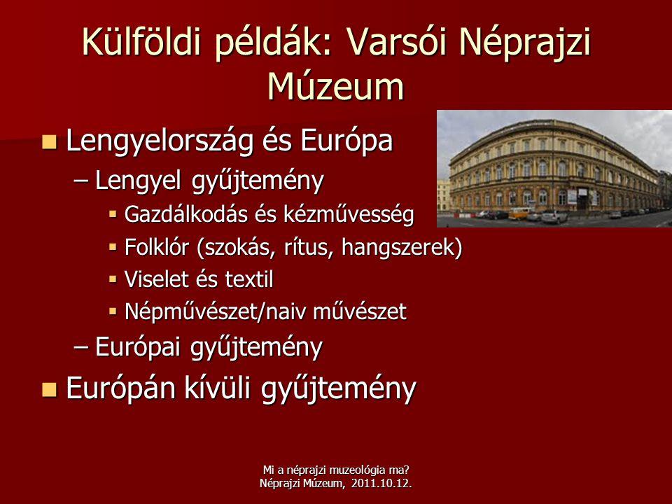Mi a néprajzi muzeológia ma? Néprajzi Múzeum, 2011.10.12. Külföldi példák: Varsói Néprajzi Múzeum  Lengyelország és Európa –Lengyel gyűjtemény  Gazd