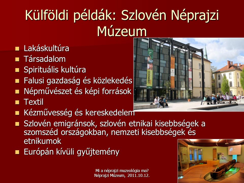Mi a néprajzi muzeológia ma? Néprajzi Múzeum, 2011.10.12. Külföldi példák: Szlovén Néprajzi Múzeum  Lakáskultúra  Társadalom  Spirituális kultúra 