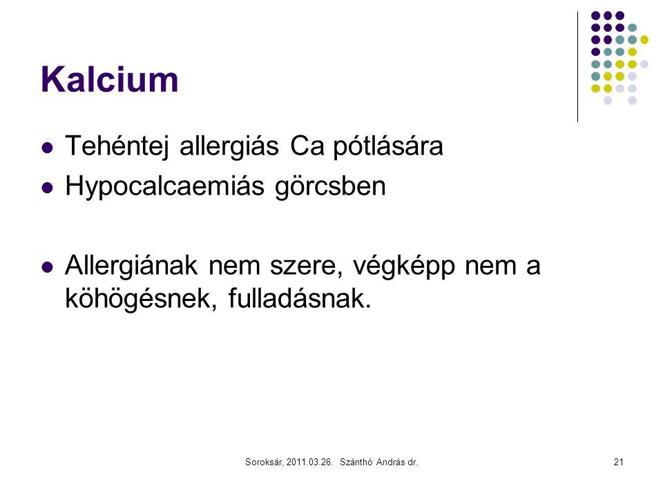 Soroksár, 2011.03.26. Szánthó András dr.21 Kalcium  Tehéntej allergiás Ca pótlására  Hypocalcaemiás görcsben  Allergiának nem szere, végképp nem a